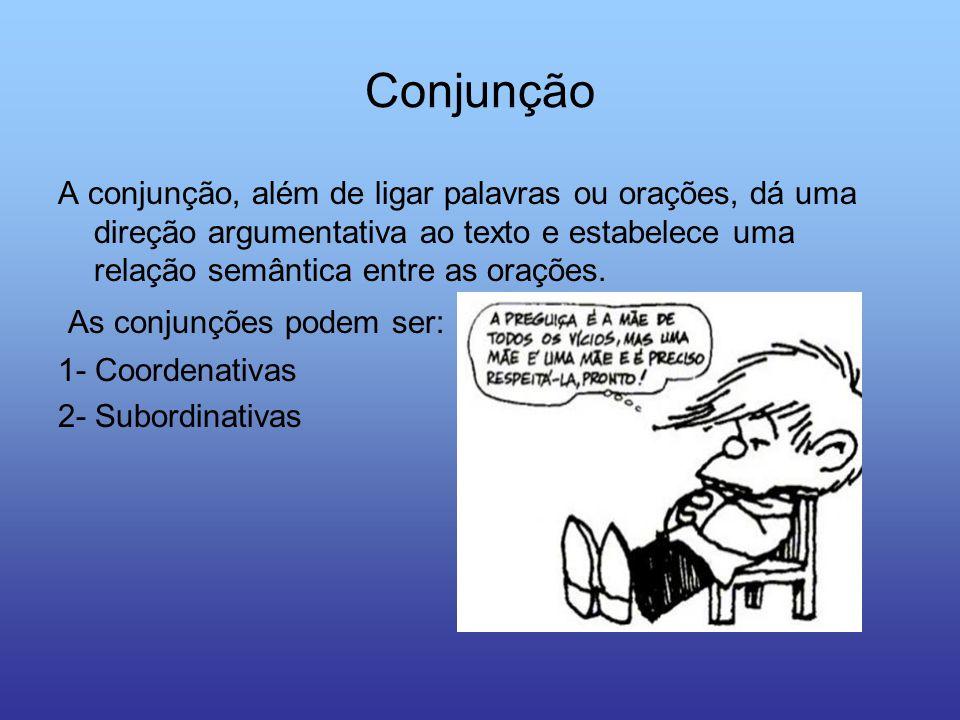 Conjunção A conjunção, além de ligar palavras ou orações, dá uma direção argumentativa ao texto e estabelece uma relação semântica entre as orações. A