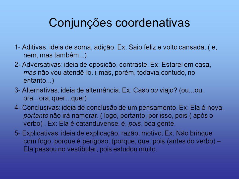 Conjunções coordenativas 1- Aditivas: ideia de soma, adição. Ex: Saio feliz e volto cansada. ( e, nem, mas também...) 2- Adversativas: ideia de oposiç