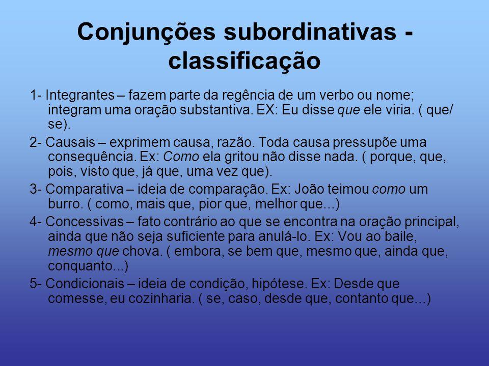 Conjunções subordinativas - classificação 1- Integrantes – fazem parte da regência de um verbo ou nome; integram uma oração substantiva. EX: Eu disse