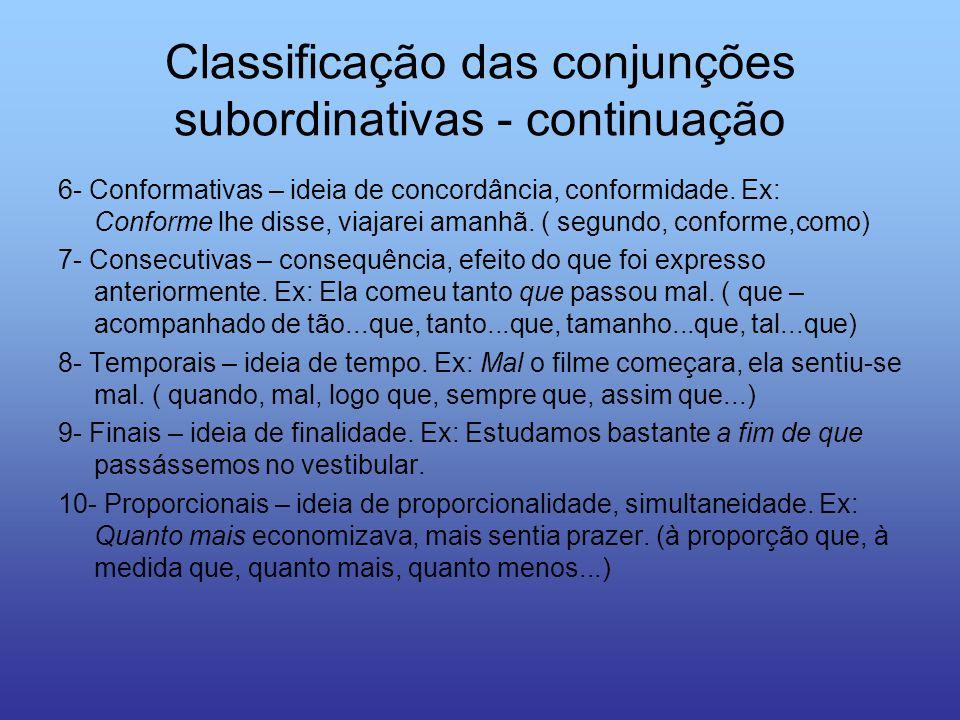 Classificação das conjunções subordinativas - continuação 6- Conformativas – ideia de concordância, conformidade. Ex: Conforme lhe disse, viajarei ama