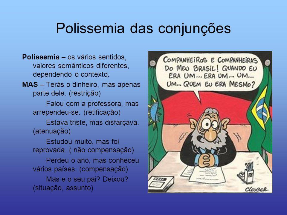 Polissemia das conjunções Polissemia – os vários sentidos, valores semânticos diferentes, dependendo o contexto. MAS – Terás o dinheiro, mas apenas pa