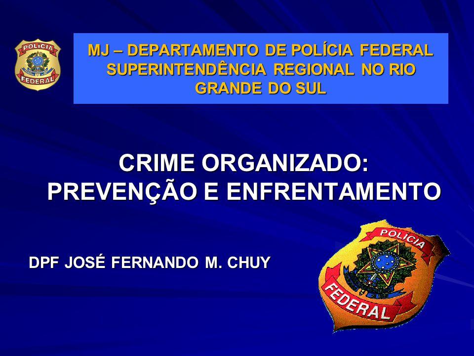 CRIME ORGANIZADO: PREVENÇÃO E ENFRENTAMENTO DPF JOSÉ FERNANDO M. CHUY MJ – DEPARTAMENTO DE POLÍCIA FEDERAL SUPERINTENDÊNCIA REGIONAL NO RIO GRANDE DO