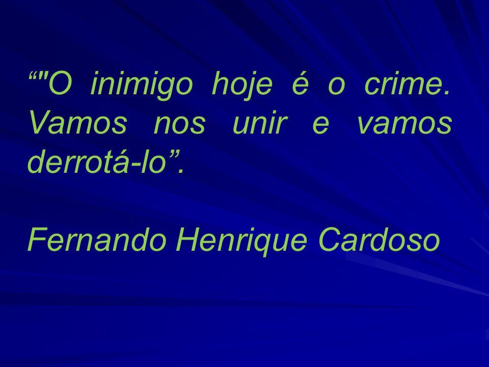 O inimigo hoje é o crime. Vamos nos unir e vamos derrotá-lo. Fernando Henrique Cardoso