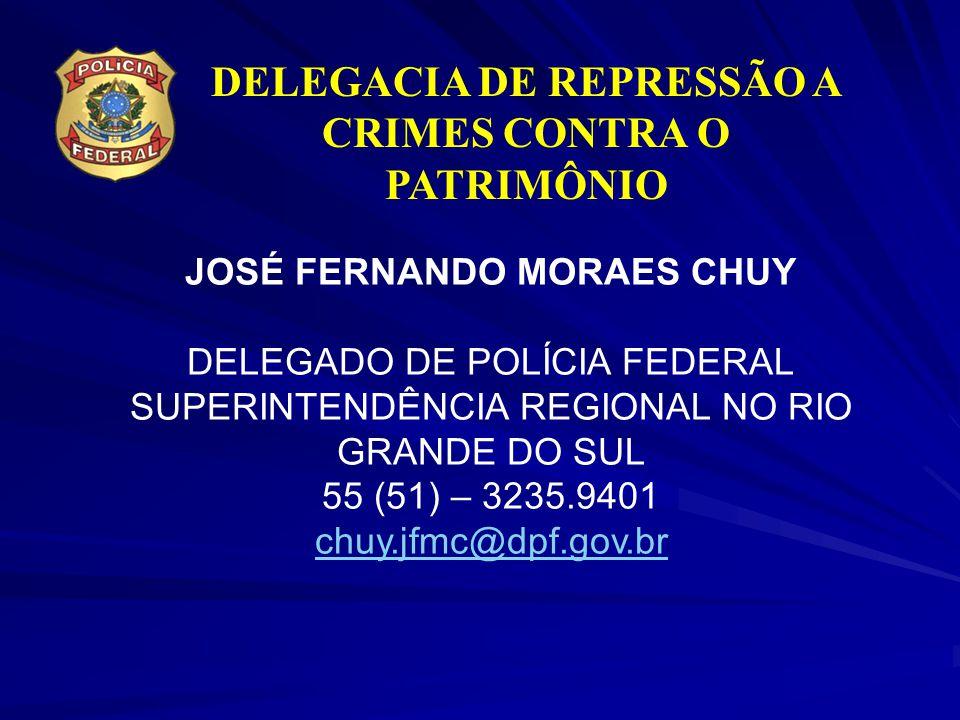 DELEGACIA DE REPRESSÃO A CRIMES CONTRA O PATRIMÔNIO JOSÉ FERNANDO MORAES CHUY DELEGADO DE POLÍCIA FEDERAL SUPERINTENDÊNCIA REGIONAL NO RIO GRANDE DO S