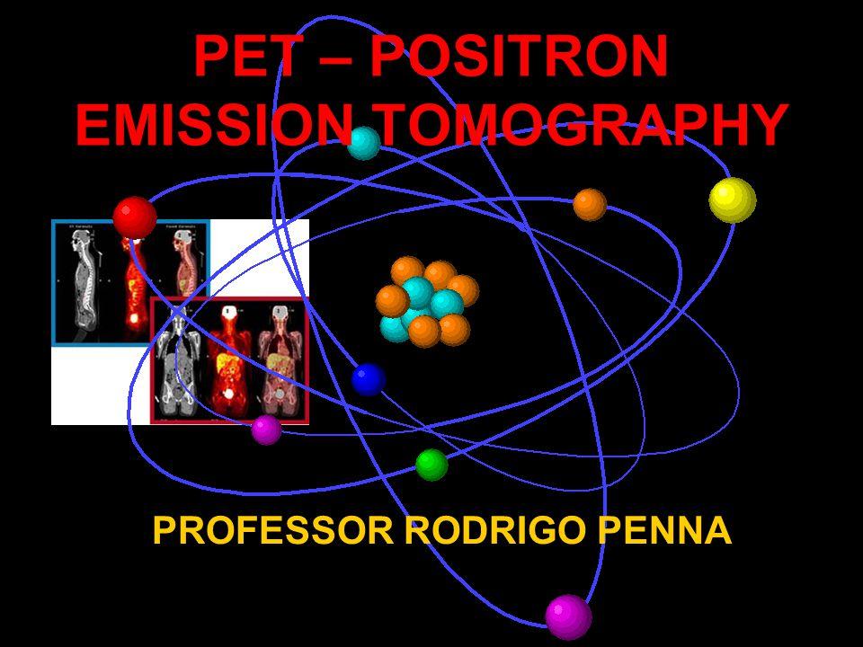 PET – POSITRON EMISSION TOMOGRAPHY PROFESSOR RODRIGO PENNA