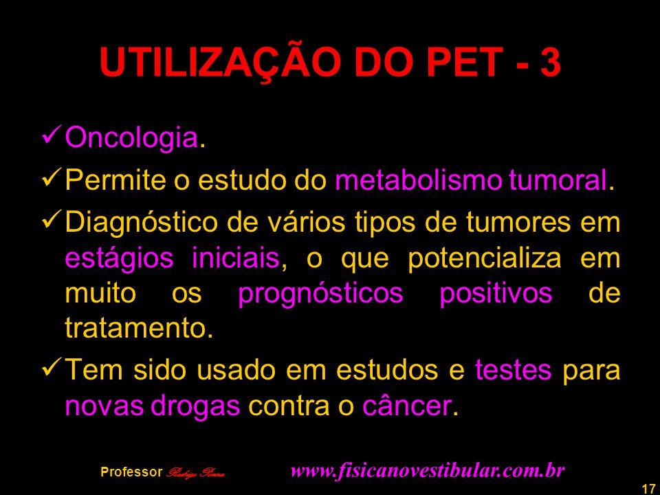 17 UTILIZAÇÃO DO PET - 3 Oncologia. Permite o estudo do metabolismo tumoral. Diagnóstico de vários tipos de tumores em estágios iniciais, o que potenc