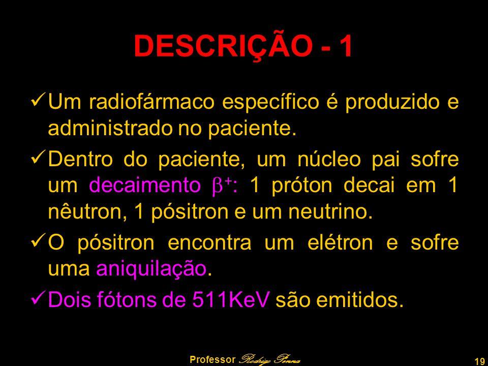 19 Professor Rodrigo Penna DESCRIÇÃO - 1 Um radiofármaco específico é produzido e administrado no paciente. Dentro do paciente, um núcleo pai sofre um