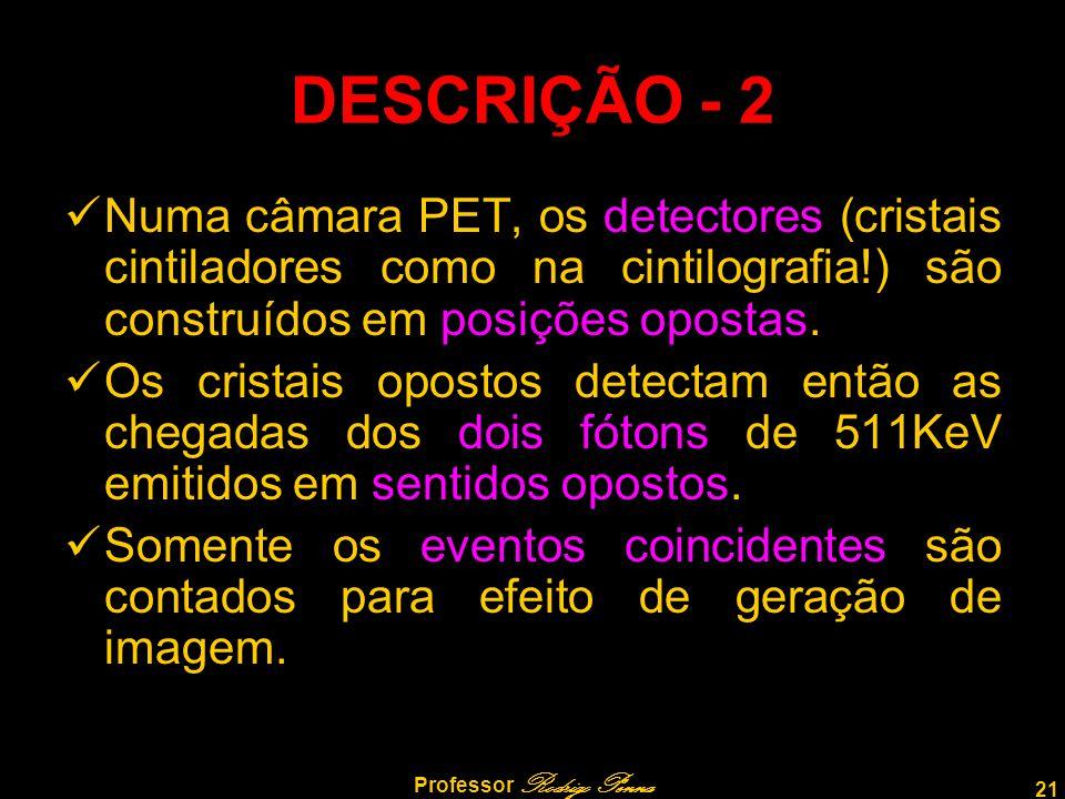 21 Professor Rodrigo Penna DESCRIÇÃO - 2 Numa câmara PET, os detectores (cristais cintiladores como na cintilografia!) são construídos em posições opo