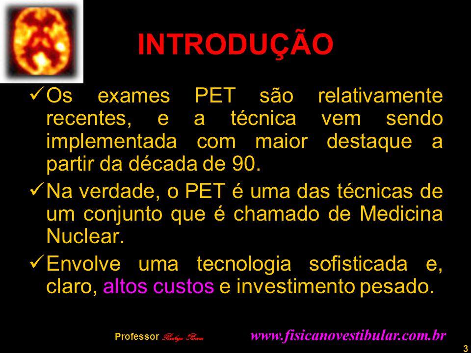 3 INTRODUÇÃO Os exames PET são relativamente recentes, e a técnica vem sendo implementada com maior destaque a partir da década de 90. Na verdade, o P