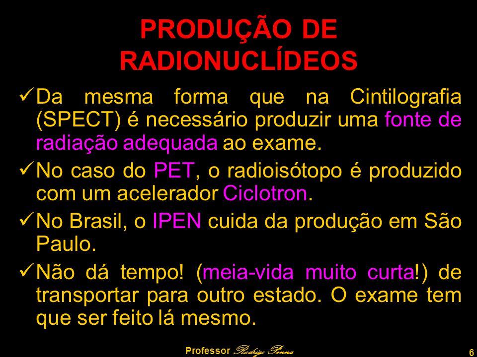 6 Professor Rodrigo Penna PRODUÇÃO DE RADIONUCLÍDEOS Da mesma forma que na Cintilografia (SPECT) é necessário produzir uma fonte de radiação adequada