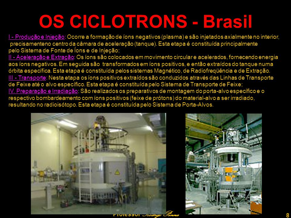 8 Professor Rodrigo Penna OS CICLOTRONS - Brasil I - Produção e Injeção: Ocorre a formação de íons negativos (plasma) e são injetados axialmente no in