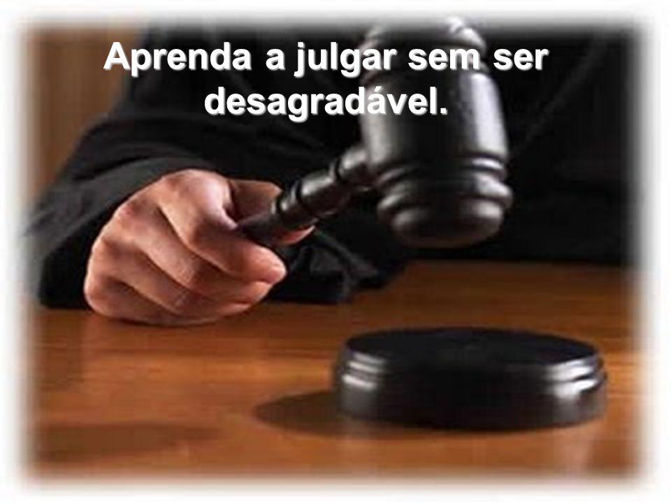 Aprenda a julgar sem ser desagradável.