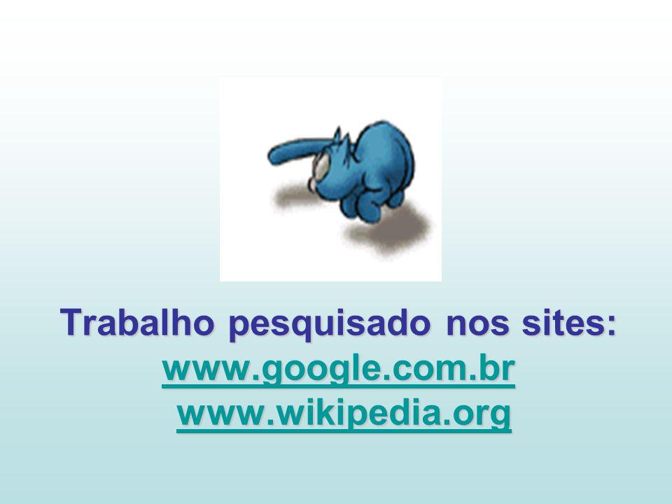 Trabalho pesquisado nos sites: www.google.com.br www.wikipedia.org www.google.com.brwww.wikipedia.org www.google.com.brwww.wikipedia.org