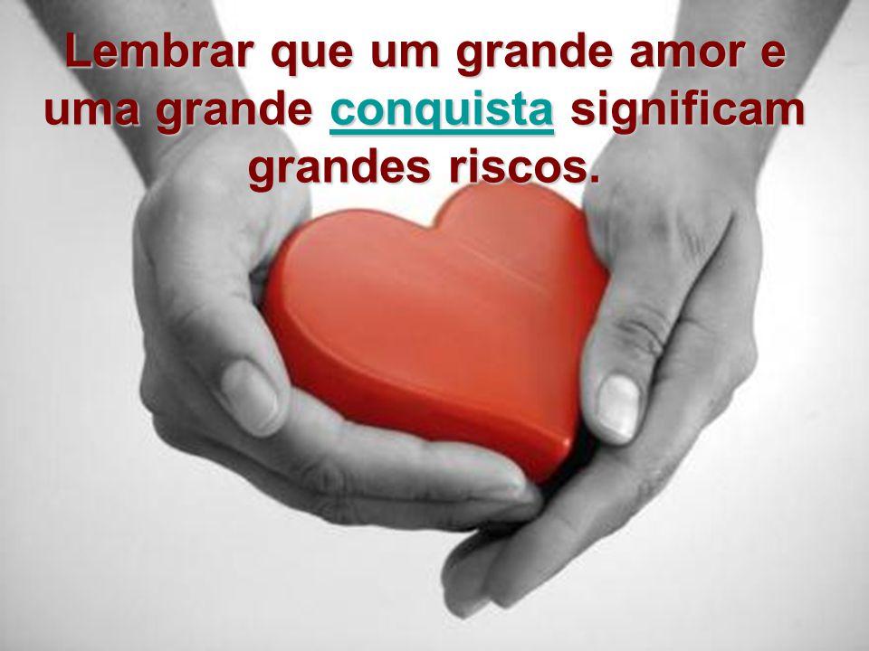 Lembrar que um grande amor e uma grande conquista significam grandes riscos. conquista