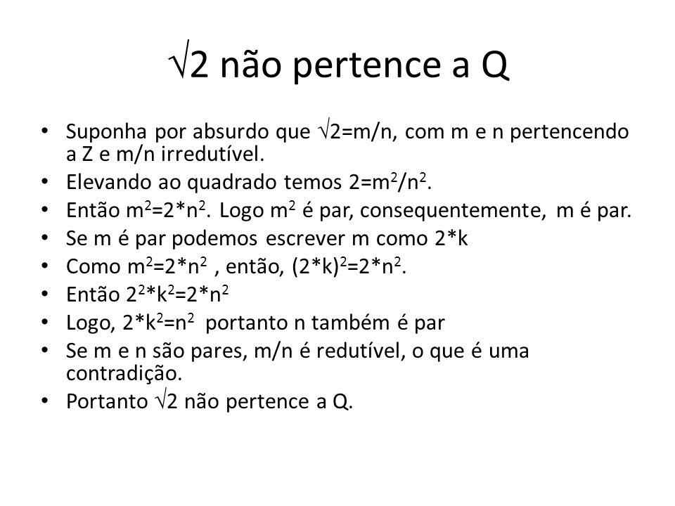 2 não pertence a Q Suponha por absurdo que 2=m/n, com m e n pertencendo a Z e m/n irredutível. Elevando ao quadrado temos 2=m 2 /n 2. Então m 2 =2*n 2