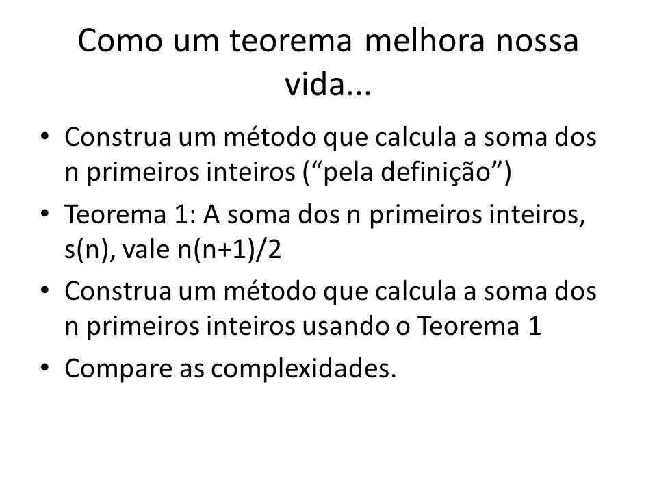 Como um teorema melhora nossa vida... Construa um método que calcula a soma dos n primeiros inteiros (pela definição) Teorema 1: A soma dos n primeiro