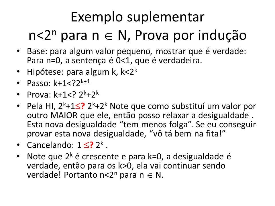 Exemplo suplementar n<2 n para n N, Prova por indução Base: para algum valor pequeno, mostrar que é verdade: Para n=0, a sentença é 0<1, que é verdade