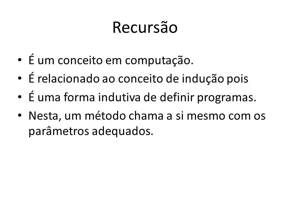 Recursão É um conceito em computação. É relacionado ao conceito de indução pois É uma forma indutiva de definir programas. Nesta, um método chama a si