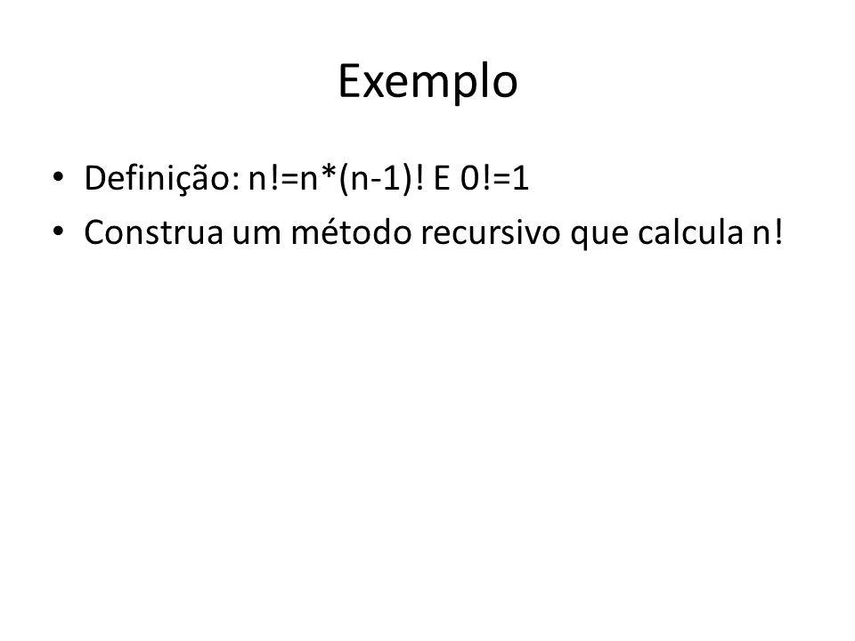 Exemplo Definição: n!=n*(n-1)! E 0!=1 Construa um método recursivo que calcula n!