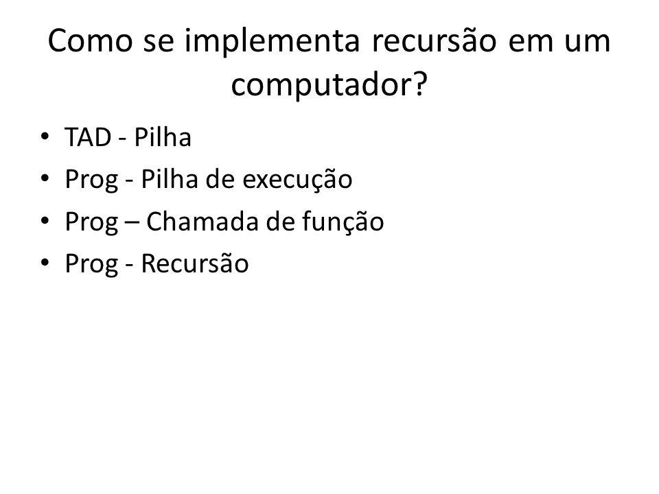 Como se implementa recursão em um computador? TAD - Pilha Prog - Pilha de execução Prog – Chamada de função Prog - Recursão