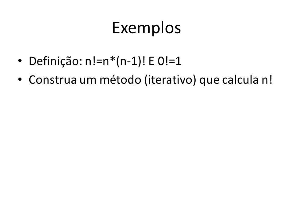 Exemplos Definição: n!=n*(n-1)! E 0!=1 Construa um método (iterativo) que calcula n!