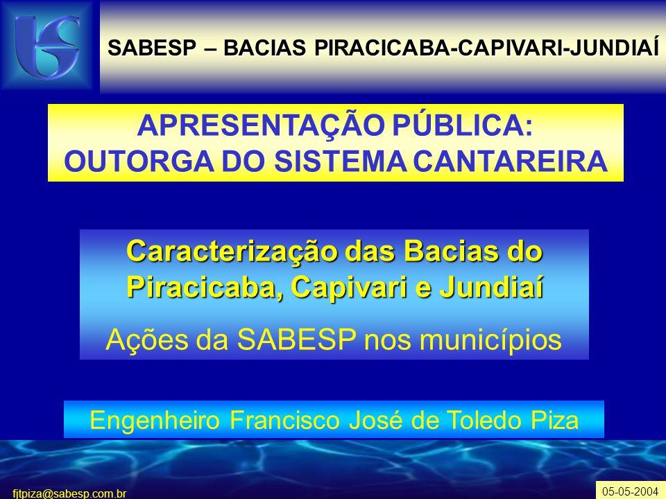 fjtpiza@sabesp.com.br SABESP – BACIAS PIRACICABA-CAPIVARI-JUNDIAÍ APRESENTAÇÃO PÚBLICA: OUTORGA DO SISTEMA CANTAREIRA Engenheiro Francisco José de Toledo Piza 05-05-2004