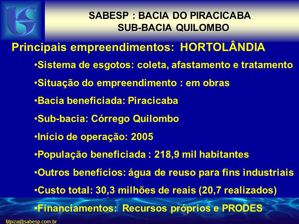fjtpiza@sabesp.com.br SABESP : BACIA DO PIRACICABA SUB-BACIA QUILOMBO SUB-BACIA QUILOMBO Principais empreendimentos: HORTOLÂNDIA Sistema de esgotos: coleta, afastamento e tratamento Situação do empreendimento : em obras Bacia beneficiada: Piracicaba Sub-bacia: Córrego Quilombo Início de operação: 2005 População beneficiada : 218,9 mil habitantes Outros benefícios: água de reuso para fins industriais Custo total: 30,3 milhões de reais (20,7 realizados) Financiamentos: Recursos próprios e PRODES