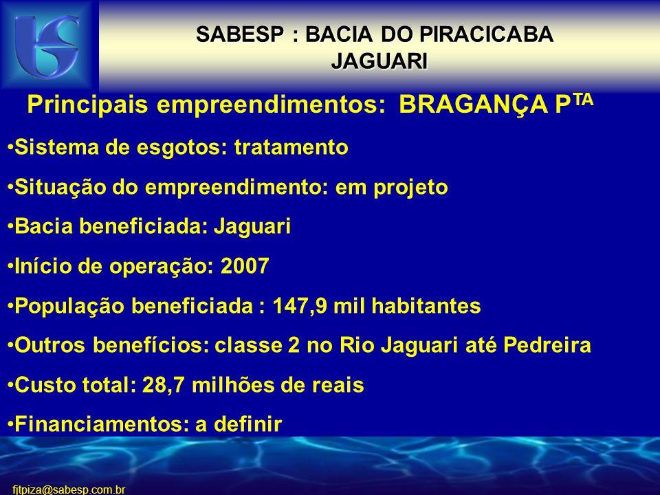 fjtpiza@sabesp.com.br SABESP : BACIA DO PIRACICABA JAGUARI Principais empreendimentos: BRAGANÇA P TA Sistema de esgotos: tratamento Situação do empreendimento: em projeto Bacia beneficiada: Jaguari Início de operação: 2007 População beneficiada : 147,9 mil habitantes Outros benefícios: classe 2 no Rio Jaguari até Pedreira Custo total: 28,7 milhões de reais Financiamentos: a definir