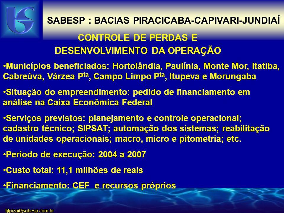 fjtpiza@sabesp.com.br SABESP : BACIAS PIRACICABA-CAPIVARI-JUNDIAÍ CONTROLE DE PERDAS E DESENVOLVIMENTO DA OPERAÇÃO Municípios beneficiados: Hortolândia, Paulínia, Monte Mor, Itatiba, Cabreúva, Várzea P ta, Campo Limpo P ta, Itupeva e Morungaba Situação do empreendimento: pedido de financiamento em análise na Caixa Econômica Federal Serviços previstos: planejamento e controle operacional; cadastro técnico; SIPSAT; automação dos sistemas; reabilitação de unidades operacionais; macro, micro e pitometria; etc.