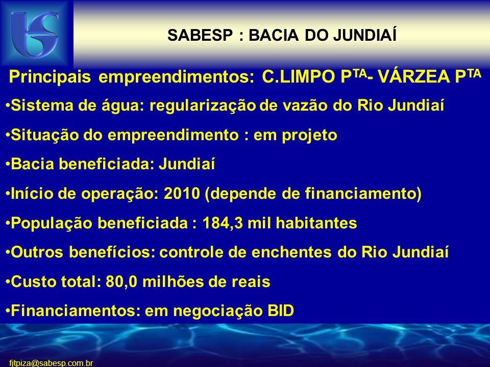 fjtpiza@sabesp.com.br SABESP : BACIA DO JUNDIAÍ Sistema de água: regularização de vazão do Rio Jundiaí Situação do empreendimento : em projeto Bacia beneficiada: Jundiaí Início de operação: 2010 (depende de financiamento) População beneficiada : 184,3 mil habitantes Outros benefícios: controle de enchentes do Rio Jundiaí Custo total: 80,0 milhões de reais Financiamentos: em negociação BID Principais empreendimentos: C.LIMPO P TA - VÁRZEA P TA