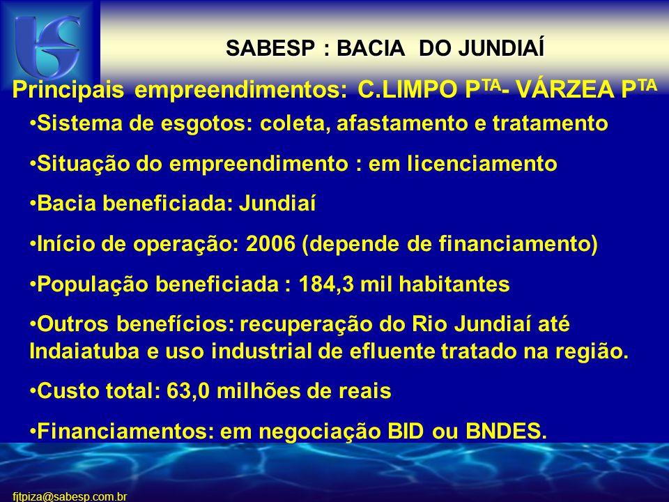 fjtpiza@sabesp.com.br SABESP : BACIA DO JUNDIAÍ Principais empreendimentos: C.LIMPO P TA - VÁRZEA P TA Sistema de esgotos: coleta, afastamento e tratamento Situação do empreendimento : em licenciamento Bacia beneficiada: Jundiaí Início de operação: 2006 (depende de financiamento) População beneficiada : 184,3 mil habitantes Outros benefícios: recuperação do Rio Jundiaí até Indaiatuba e uso industrial de efluente tratado na região.