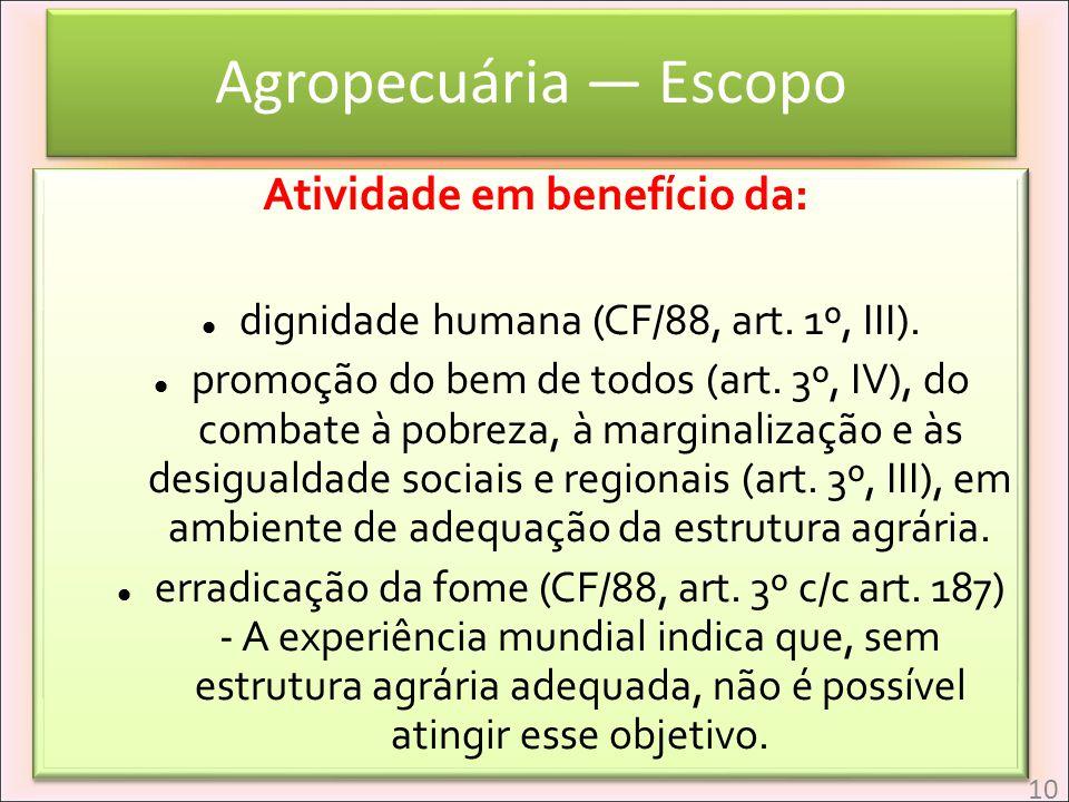 Agropecuária Escopo Atividade em benefício da: dignidade humana (CF/88, art. 1º, III). promoção do bem de todos (art. 3º, IV), do combate à pobreza, à