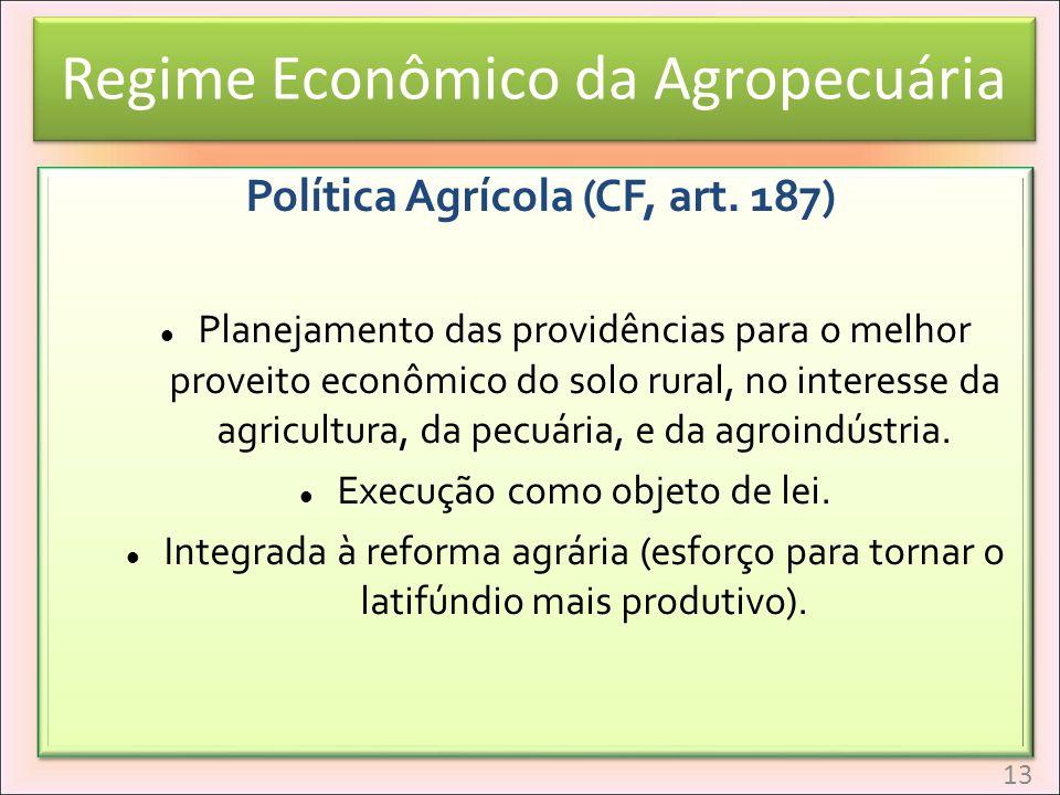 Regime Econômico da Agropecuária Política Agrícola (CF, art. 187) Planejamento das providências para o melhor proveito econômico do solo rural, no int