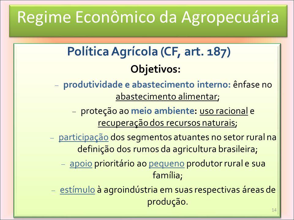 Regime Econômico da Agropecuária Política Agrícola (CF, art. 187) Objetivos: produtividade e abastecimento interno: ênfase no abastecimento alimentar;