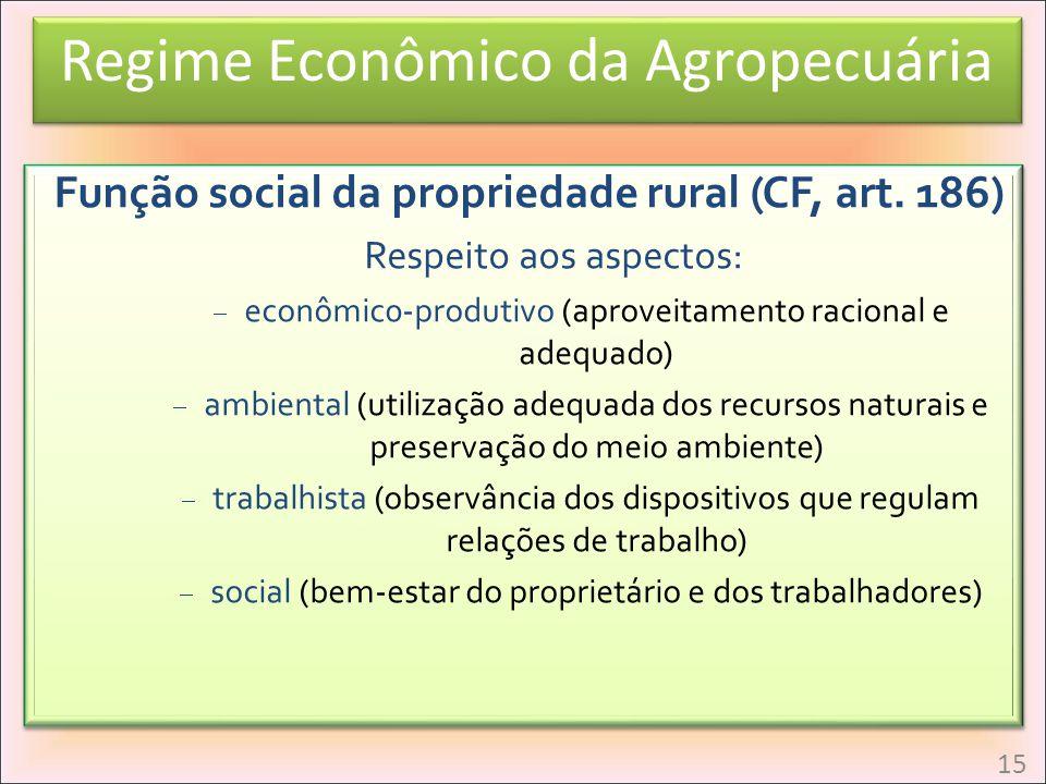 Regime Econômico da Agropecuária Função social da propriedade rural (CF, art. 186) Respeito aos aspectos: econômic0-produtivo (aproveitamento racional