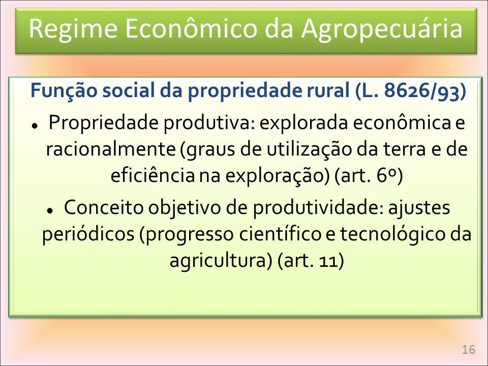 Regime Econômico da Agropecuária Função social da propriedade rural (L. 8626/93) Propriedade produtiva: explorada econômica e racionalmente (graus de