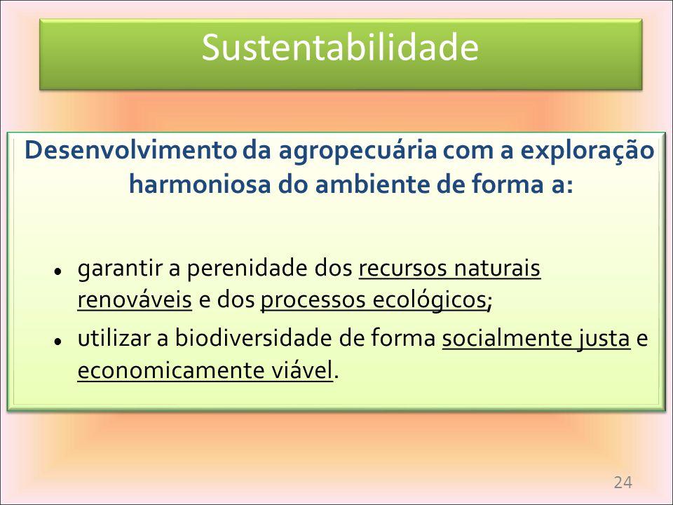 Sustentabilidade Desenvolvimento da agropecuária com a exploração harmoniosa do ambiente de forma a: garantir a perenidade dos recursos naturais renov