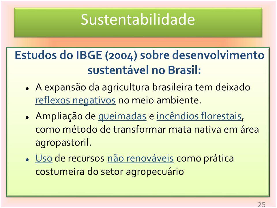 Sustentabilidade Estudos do IBGE (2004) sobre desenvolvimento sustentável no Brasil: A expansão da agricultura brasileira tem deixado reflexos negativ