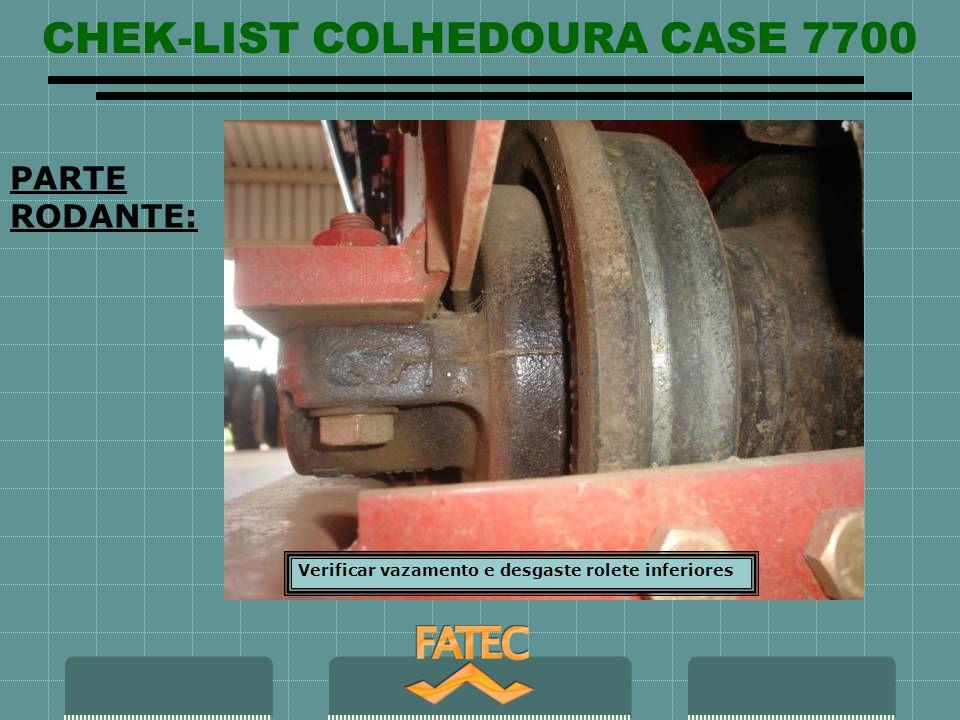 CHEK-LIST COLHEDOURA CASE 7700 PARTE RODANTE: Verificar vazamento e desgaste rolete inferiores