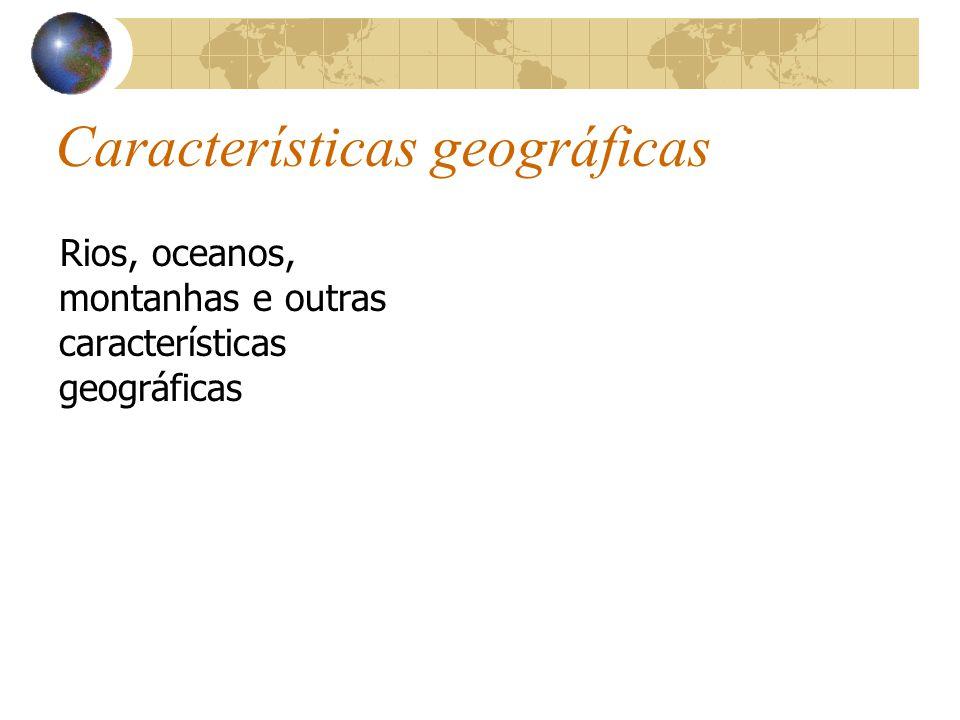 Características geográficas Rios, oceanos, montanhas e outras características geográficas