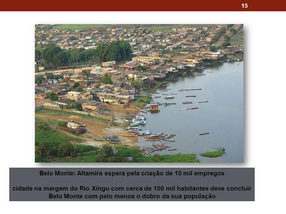 15 Belo Monte: Altamira espera pela criação de 10 mil empregos cidade na margem do Rio Xingu com cerca de 100 mil habitantes deve concluir Belo Monte com pelo menos o dobro da sua população