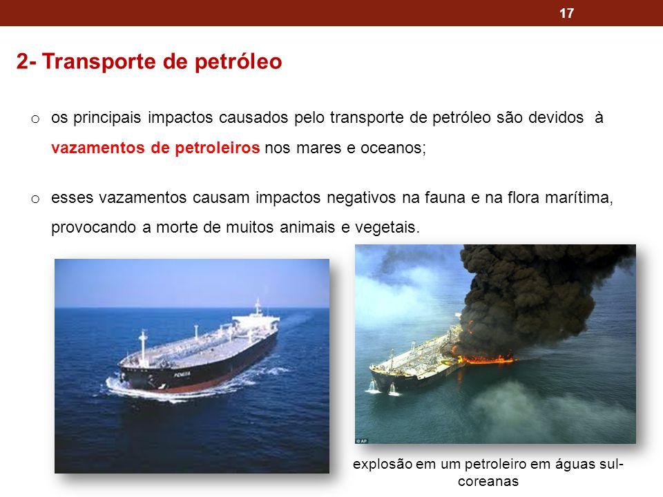 17 2- Transporte de petróleo o os principais impactos causados pelo transporte de petróleo são devidos à vazamentos de petroleiros nos mares e oceanos
