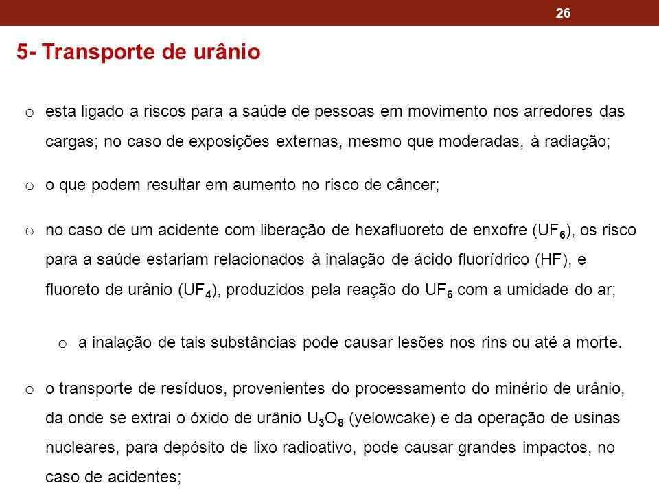 26 5- Transporte de urânio o esta ligado a riscos para a saúde de pessoas em movimento nos arredores das cargas; no caso de exposições externas, mesmo que moderadas, à radiação; o o que podem resultar em aumento no risco de câncer; o no caso de um acidente com liberação de hexafluoreto de enxofre (UF 6 ), os risco para a saúde estariam relacionados à inalação de ácido fluorídrico (HF), e fluoreto de urânio (UF 4 ), produzidos pela reação do UF 6 com a umidade do ar; o a inalação de tais substâncias pode causar lesões nos rins ou até a morte.