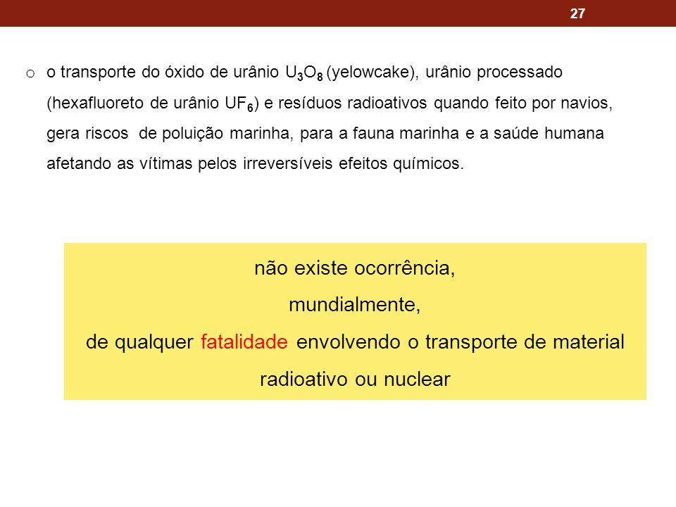 27 o o transporte do óxido de urânio U 3 O 8 (yelowcake), urânio processado (hexafluoreto de urânio UF 6 ) e resíduos radioativos quando feito por navios, gera riscos de poluição marinha, para a fauna marinha e a saúde humana afetando as vítimas pelos irreversíveis efeitos químicos.