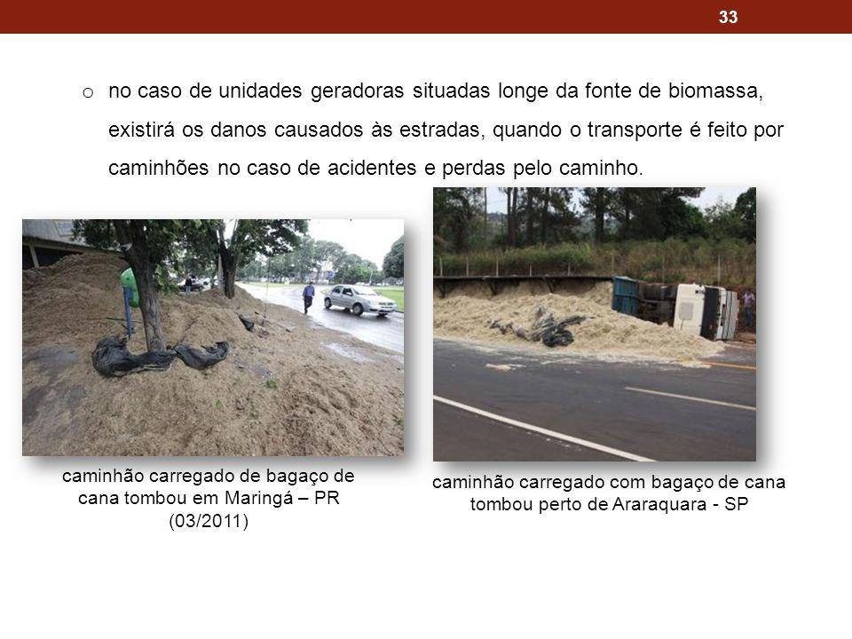 33 o no caso de unidades geradoras situadas longe da fonte de biomassa, existirá os danos causados às estradas, quando o transporte é feito por caminhões no caso de acidentes e perdas pelo caminho.