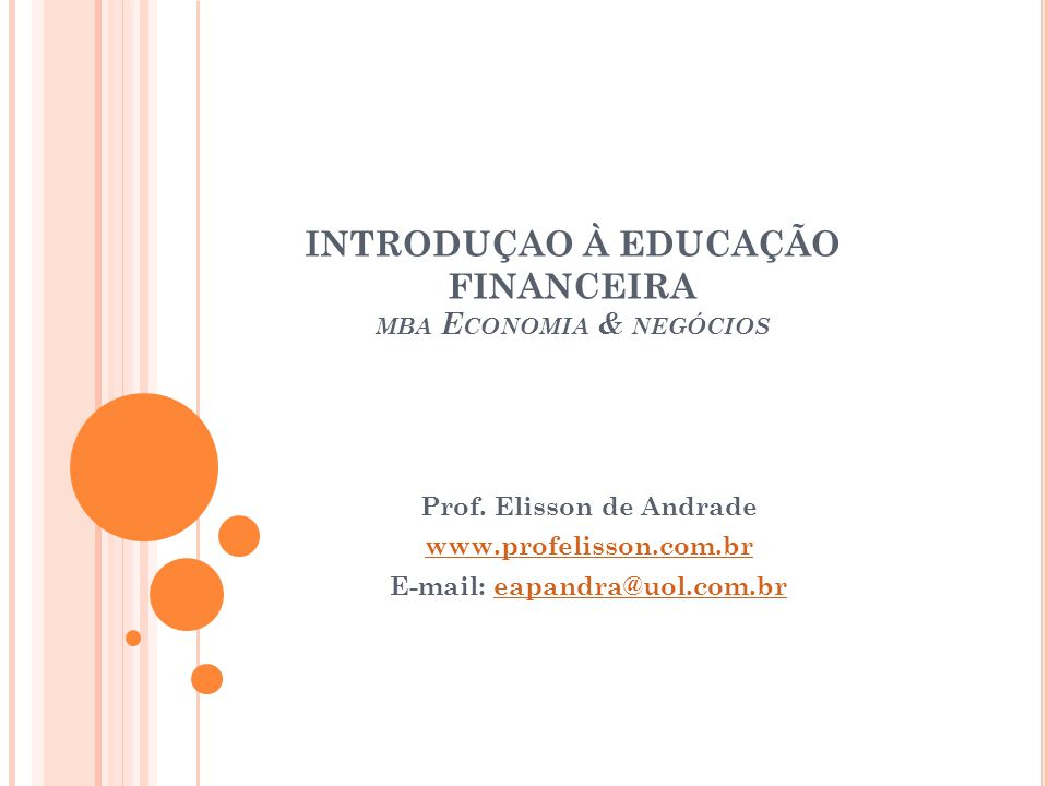 INTRODUÇAO À EDUCAÇÃO FINANCEIRA MBA E CONOMIA & NEGÓCIOS Prof. Elisson de Andrade www.profelisson.com.br E-mail: eapandra@uol.com.breapandra@uol.com.