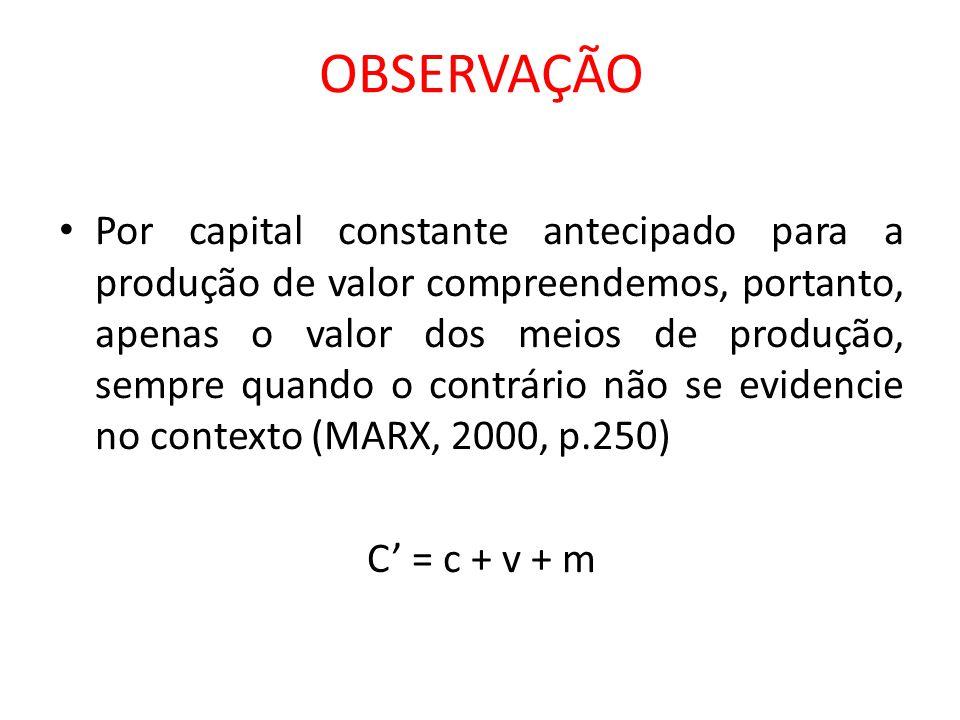 OBSERVAÇÃO Por capital constante antecipado para a produção de valor compreendemos, portanto, apenas o valor dos meios de produção, sempre quando o co