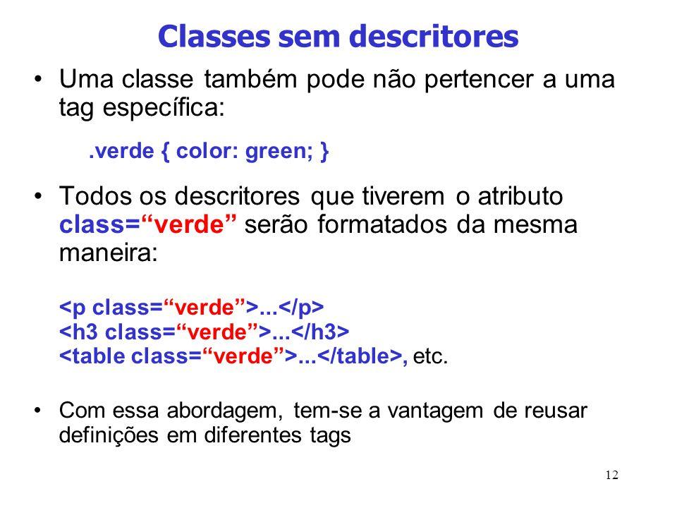 12 Classes sem descritores Uma classe também pode não pertencer a uma tag específica:.verde { color: green; } Todos os descritores que tiverem o atrib