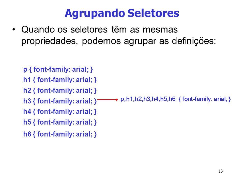 13 Agrupando Seletores Quando os seletores têm as mesmas propriedades, podemos agrupar as definições: p,h1,h2,h3,h4,h5,h6 { font-family: arial; } p {