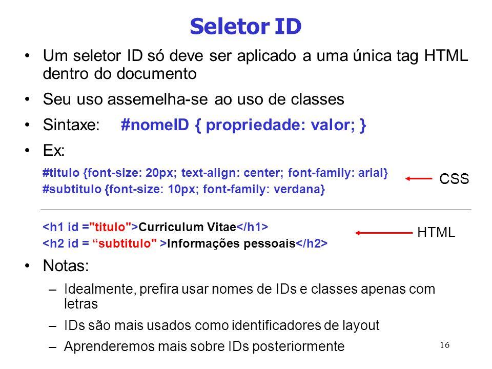 16 Seletor ID Um seletor ID só deve ser aplicado a uma única tag HTML dentro do documento Seu uso assemelha-se ao uso de classes Sintaxe:#nomeID { pro